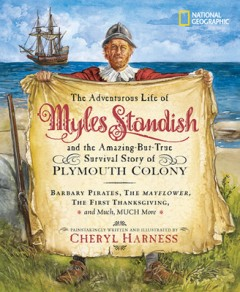 Adventurous Life of Myles Standish and the Amazing-But-True Survival Story of Plymouth Colony : Barbary Pirates, the Mayflower, the First Thanksgiving, and Much, Much More