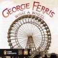 George Ferris, What a Wheel