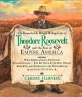 Remarkable Rough-riding Life of Theodore Roosevelt And the Rise of Empire America
